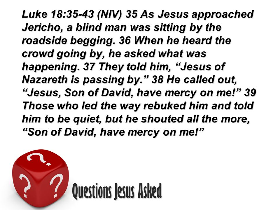Questions Jesus Asked Luke 18:35-43 (NIV) 35 As Jesus approached Jericho, a blind man was sitting by the roadside begging.