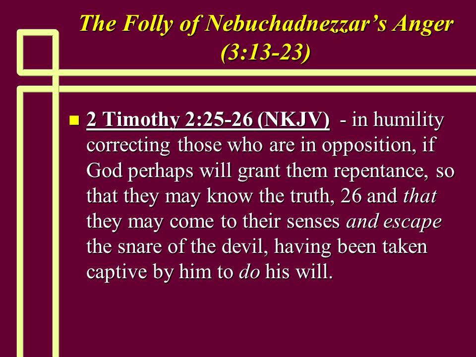 The Folly of Nebuchadnezzars Anger (3:13-23) n 2 Timothy 2:25-26 (NKJV) - in humility correcting those who are in opposition, if God perhaps will grant them repentance, so that they may know the truth, 26 and that they may come to their senses and escape the snare of the devil, having been taken captive by him to do his will.