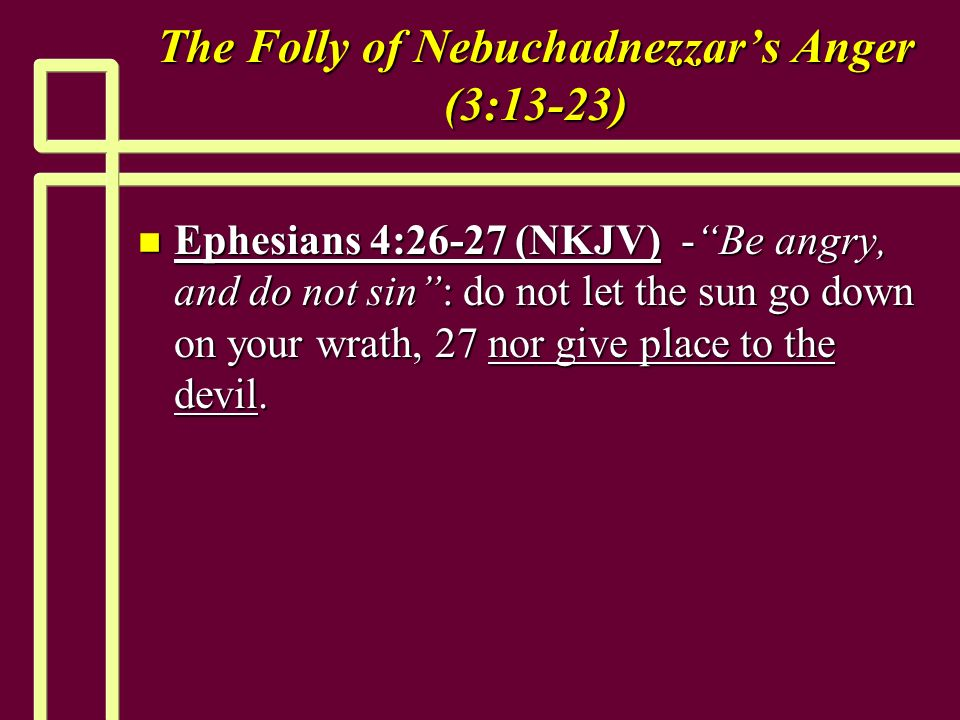 The Folly of Nebuchadnezzars Anger (3:13-23) n Ephesians 4:26-27 (NKJV) -Be angry, and do not sin: do not let the sun go down on your wrath, 27 nor give place to the devil.