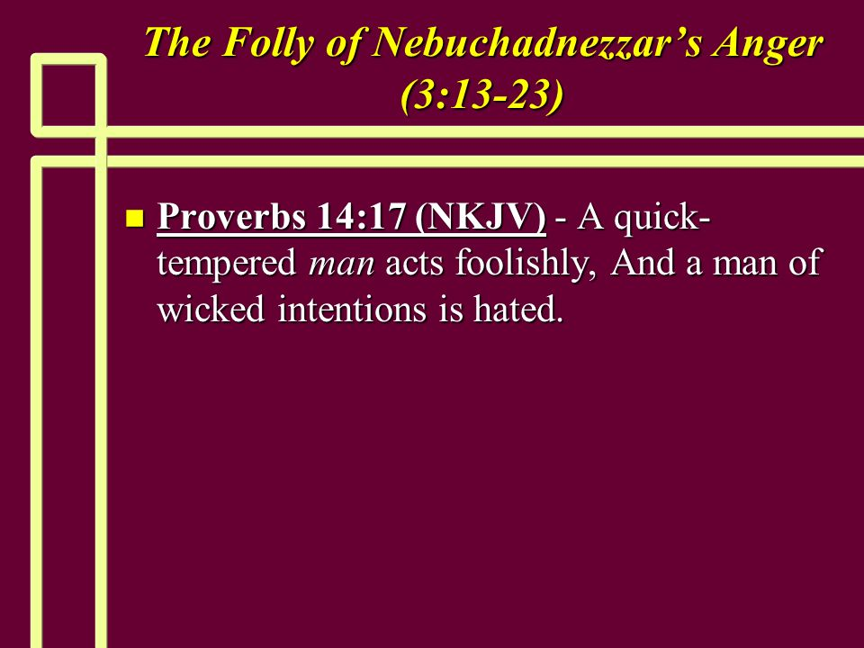 The Folly of Nebuchadnezzars Anger (3:13-23) n Proverbs 14:17 (NKJV) - A quick- tempered man acts foolishly, And a man of wicked intentions is hated.
