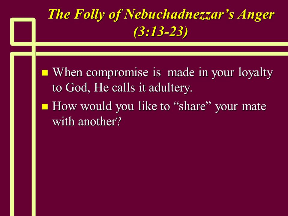The Folly of Nebuchadnezzars Anger (3:13-23) n When compromise is made in your loyalty to God, He calls it adultery.