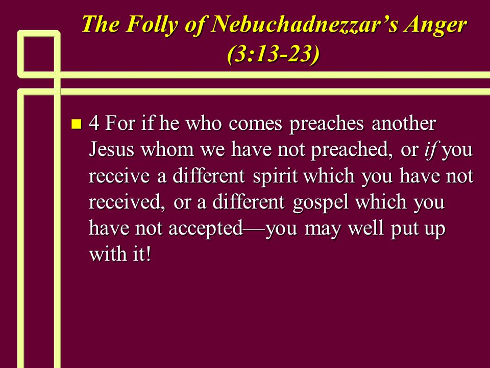 The Folly of Nebuchadnezzars Anger (3:13-23) n 4 For if he who comes preaches another Jesus whom we have not preached, or if you receive a different spirit which you have not received, or a different gospel which you have not acceptedyou may well put up with it!