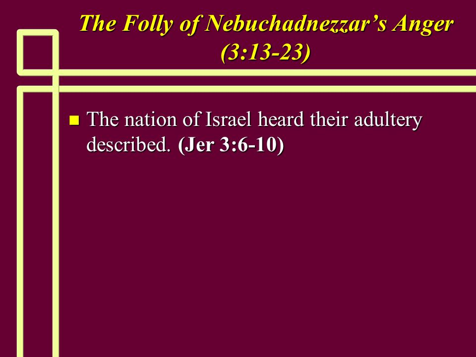 The Folly of Nebuchadnezzars Anger (3:13-23) n The nation of Israel heard their adultery described.