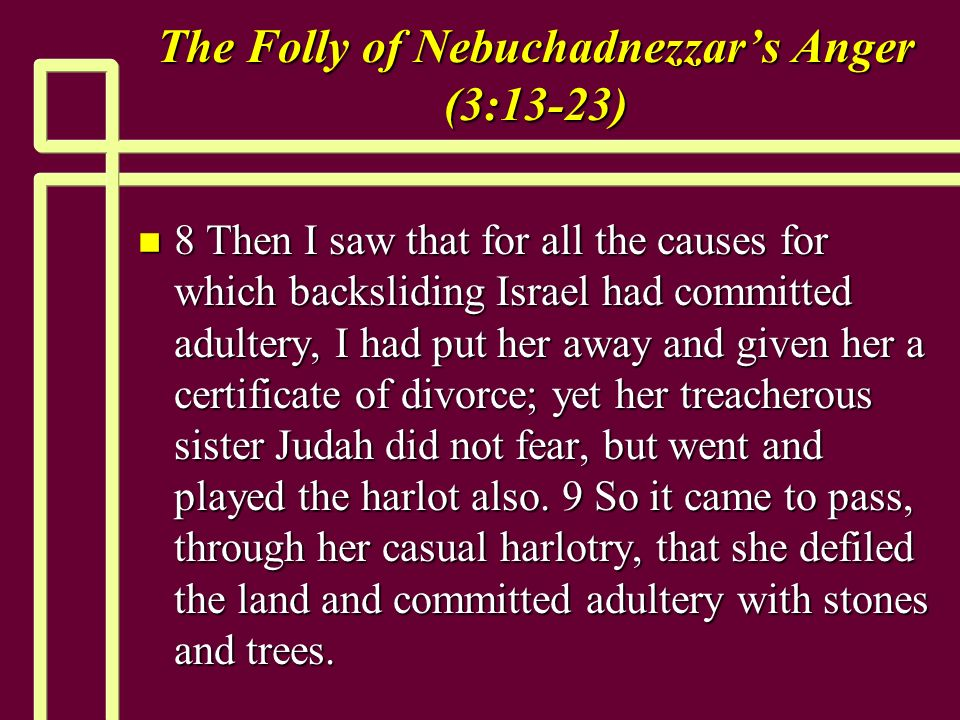 The Folly of Nebuchadnezzars Anger (3:13-23) n 8 Then I saw that for all the causes for which backsliding Israel had committed adultery, I had put her away and given her a certificate of divorce; yet her treacherous sister Judah did not fear, but went and played the harlot also.