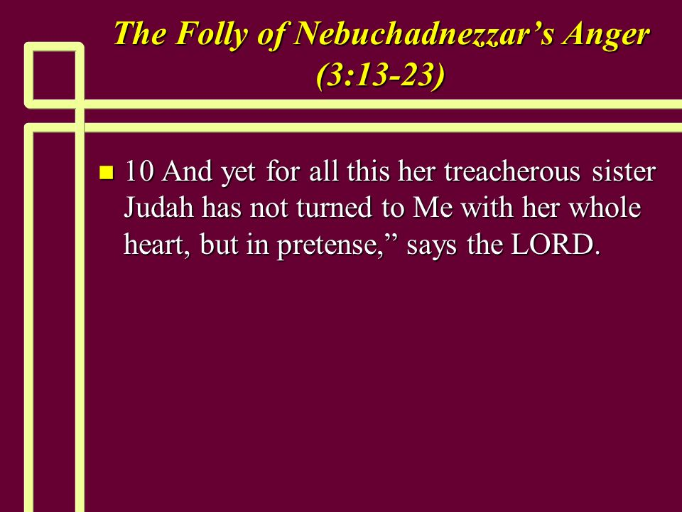 The Folly of Nebuchadnezzars Anger (3:13-23) n 10 And yet for all this her treacherous sister Judah has not turned to Me with her whole heart, but in pretense, says the LORD.