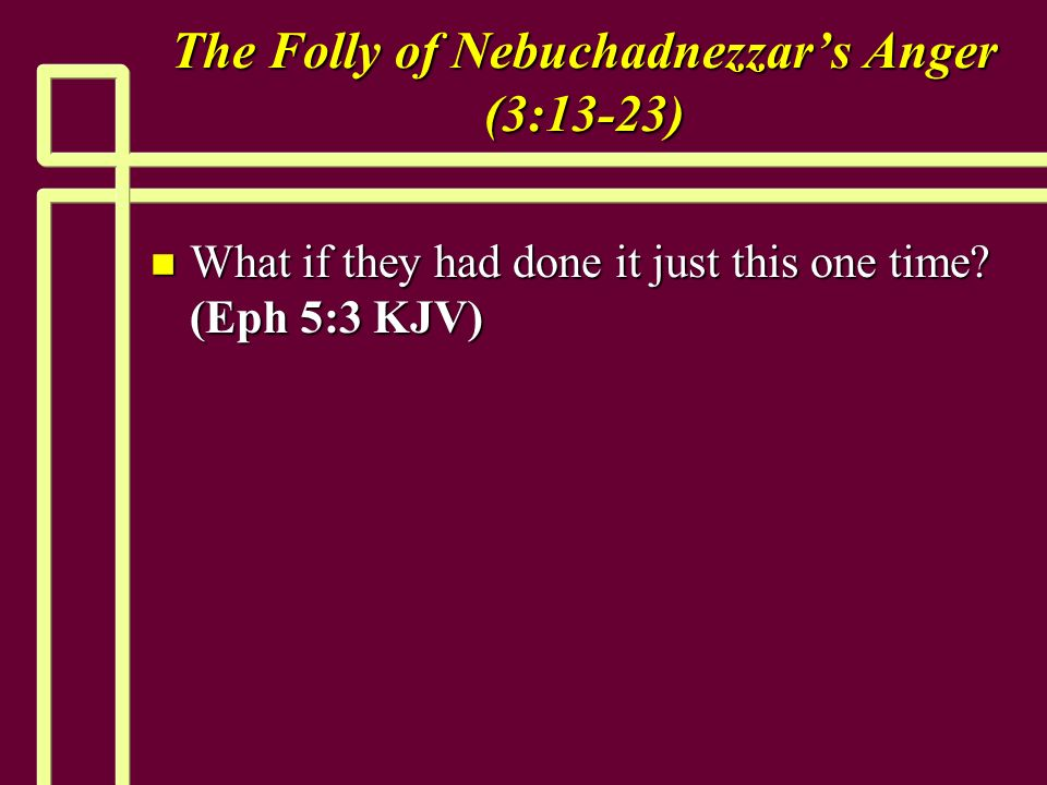 The Folly of Nebuchadnezzars Anger (3:13-23) n What if they had done it just this one time.