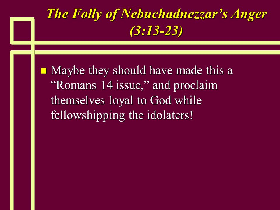 The Folly of Nebuchadnezzars Anger (3:13-23) n Maybe they should have made this a Romans 14 issue, and proclaim themselves loyal to God while fellowshipping the idolaters!