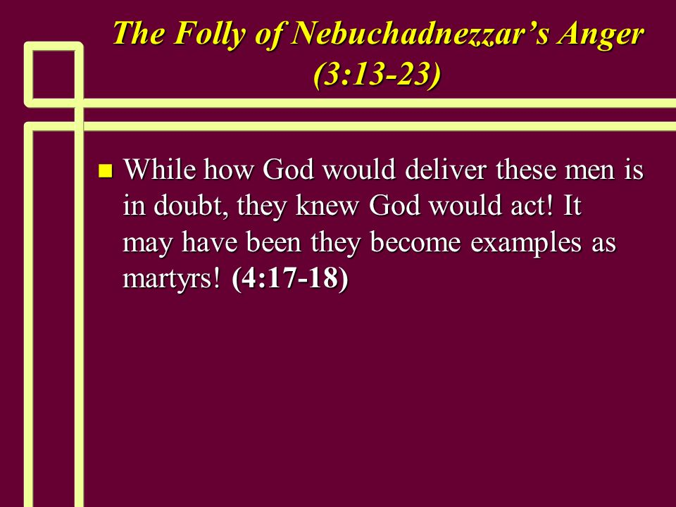 The Folly of Nebuchadnezzars Anger (3:13-23) n While how God would deliver these men is in doubt, they knew God would act.