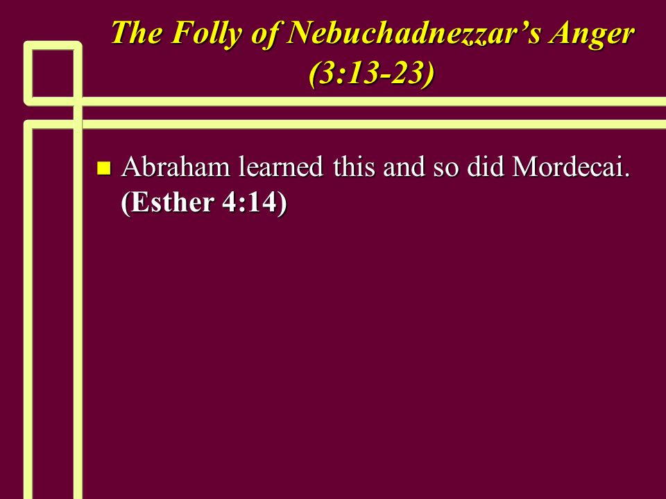 The Folly of Nebuchadnezzars Anger (3:13-23) n Abraham learned this and so did Mordecai.