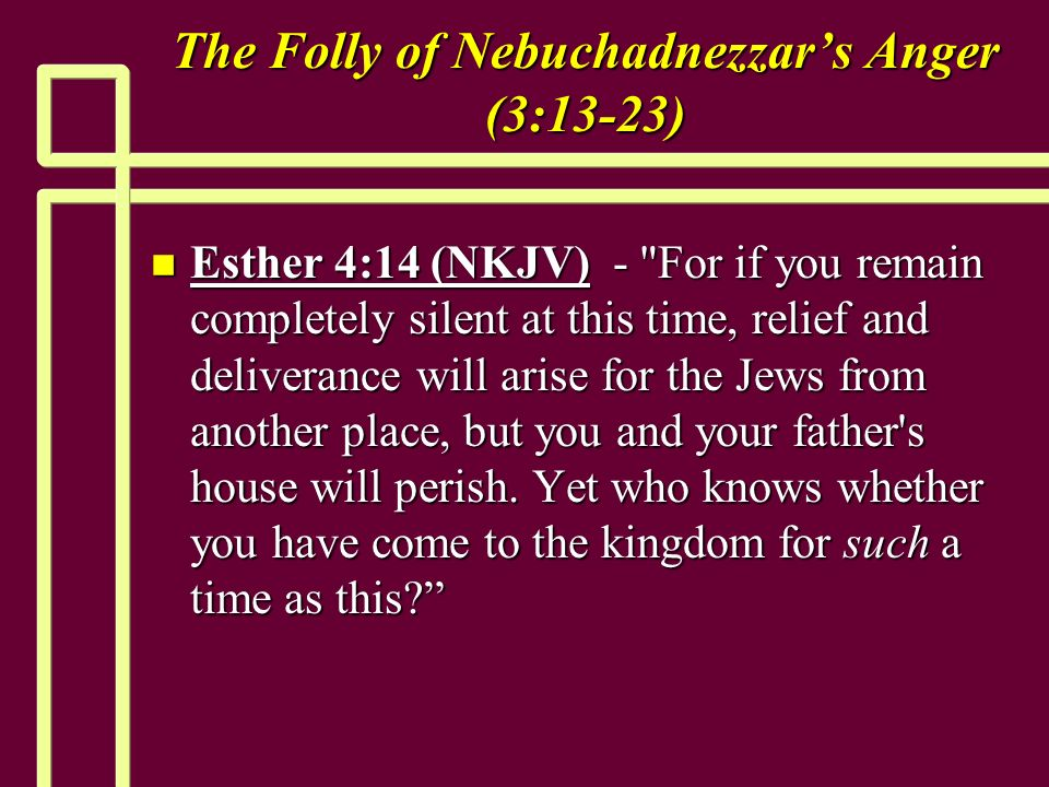 The Folly of Nebuchadnezzars Anger (3:13-23) n Esther 4:14 (NKJV) - For if you remain completely silent at this time, relief and deliverance will arise for the Jews from another place, but you and your father s house will perish.