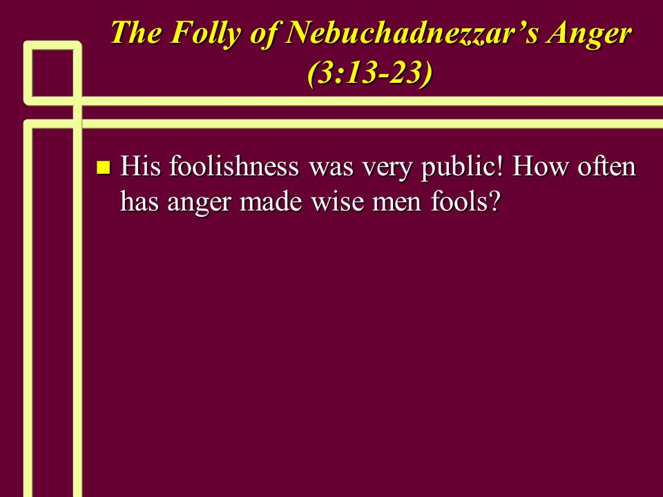 The Folly of Nebuchadnezzars Anger (3:13-23) n His foolishness was very public.