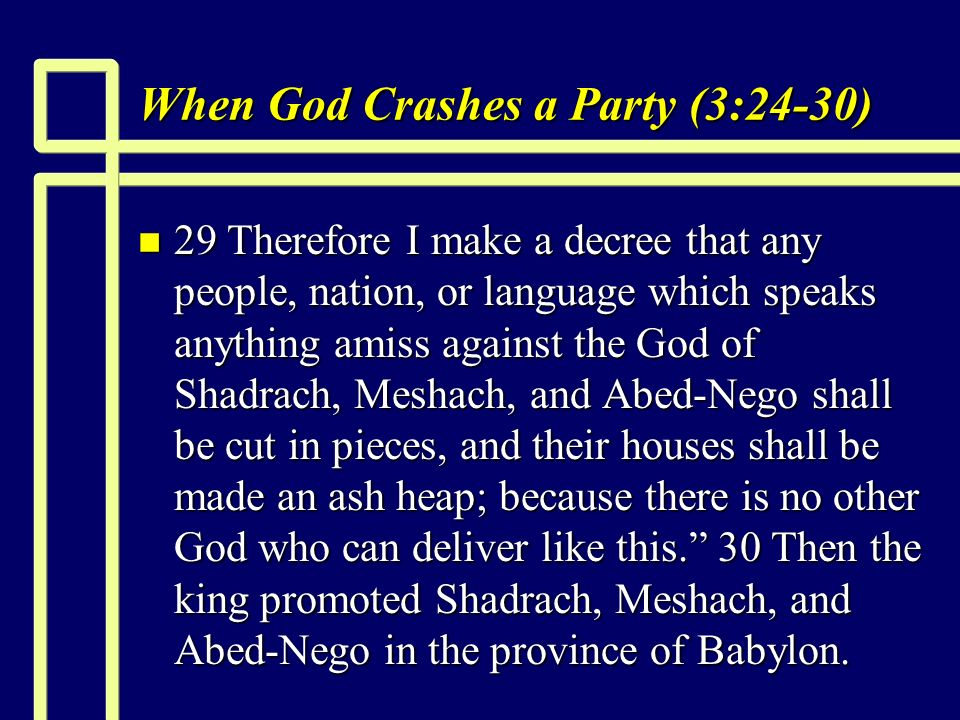 When God Crashes a Party (3:24-30) n 29 Therefore I make a decree that any people, nation, or language which speaks anything amiss against the God of Shadrach, Meshach, and Abed-Nego shall be cut in pieces, and their houses shall be made an ash heap; because there is no other God who can deliver like this.