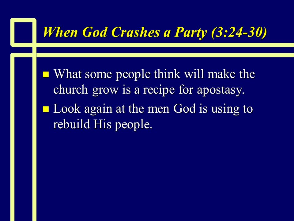 When God Crashes a Party (3:24-30) n What some people think will make the church grow is a recipe for apostasy.