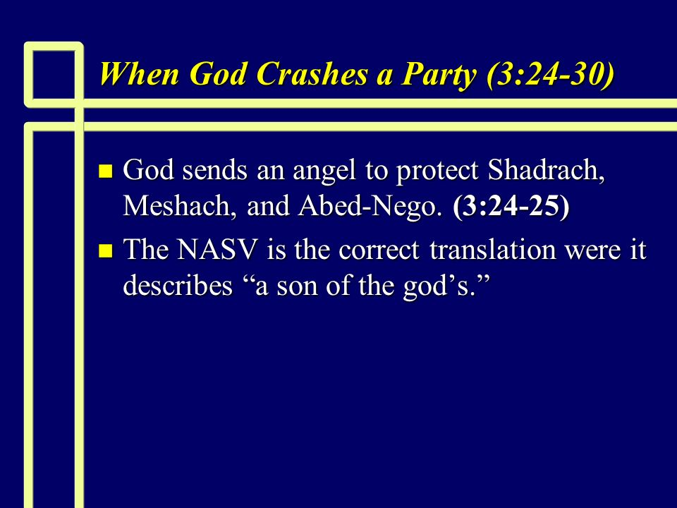 When God Crashes a Party (3:24-30) n God sends an angel to protect Shadrach, Meshach, and Abed-Nego.