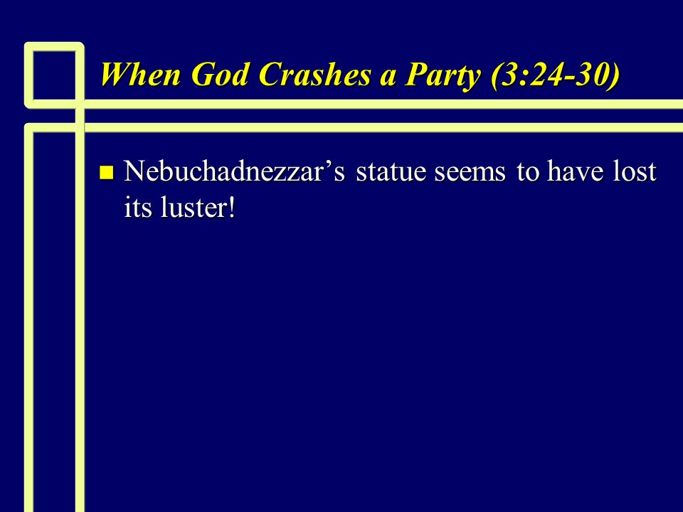 When God Crashes a Party (3:24-30) n Nebuchadnezzars statue seems to have lost its luster!