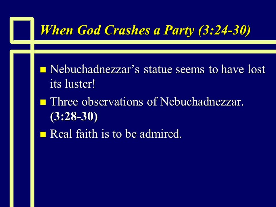 When God Crashes a Party (3:24-30) n Nebuchadnezzars statue seems to have lost its luster.