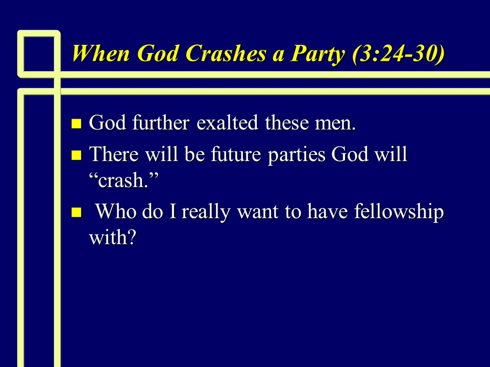 When God Crashes a Party (3:24-30) n God further exalted these men.
