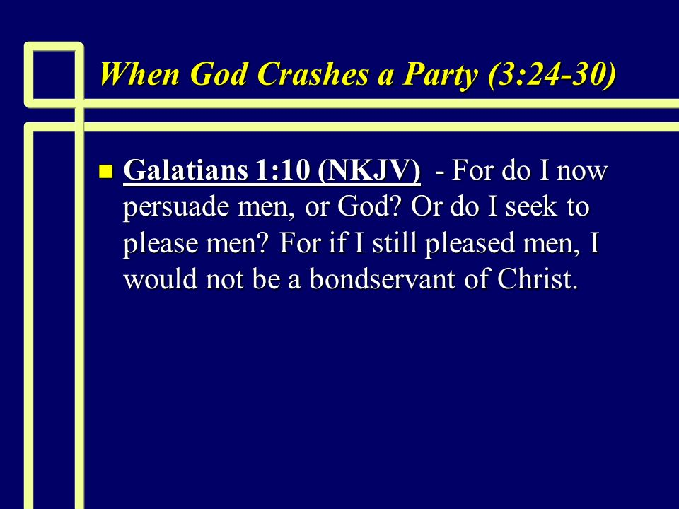 When God Crashes a Party (3:24-30) n Galatians 1:10 (NKJV) - For do I now persuade men, or God.