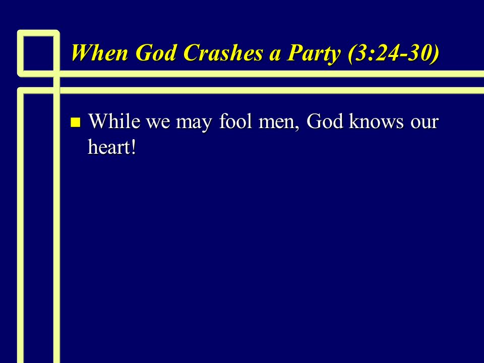 When God Crashes a Party (3:24-30) n While we may fool men, God knows our heart!