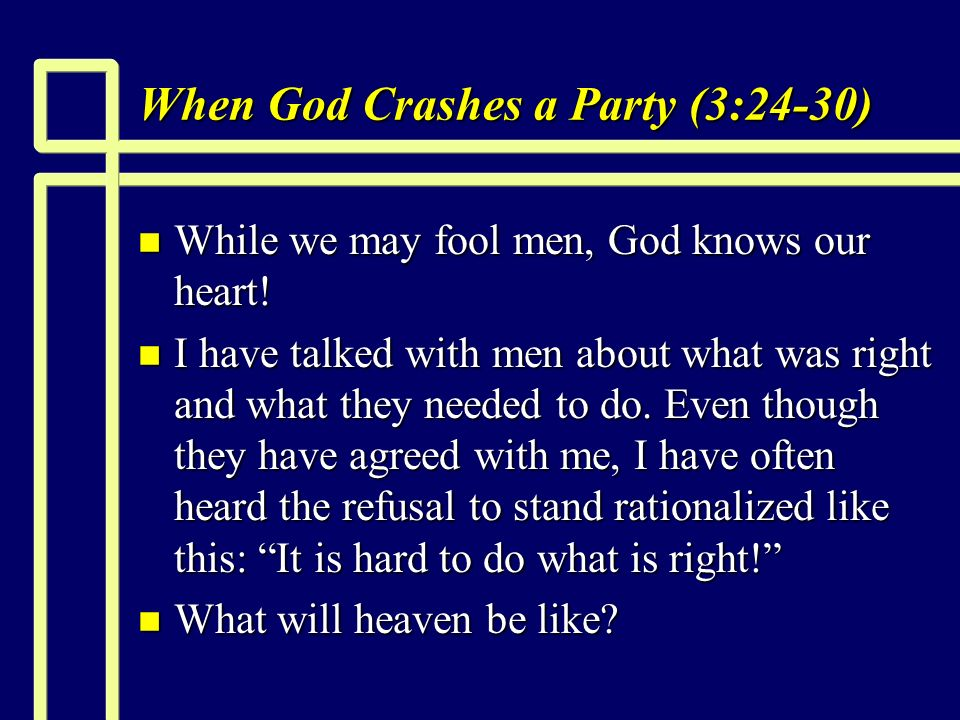 When God Crashes a Party (3:24-30) n While we may fool men, God knows our heart.