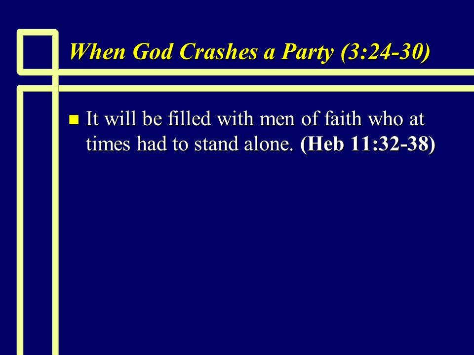 When God Crashes a Party (3:24-30) n It will be filled with men of faith who at times had to stand alone.
