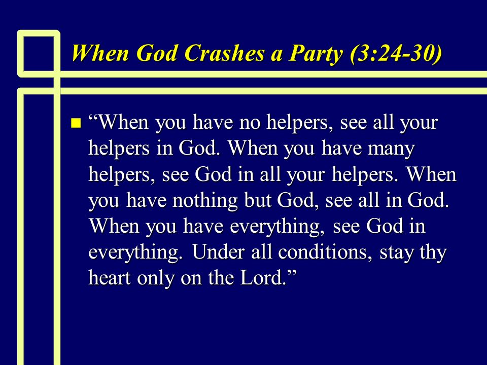 When God Crashes a Party (3:24-30) n When you have no helpers, see all your helpers in God.