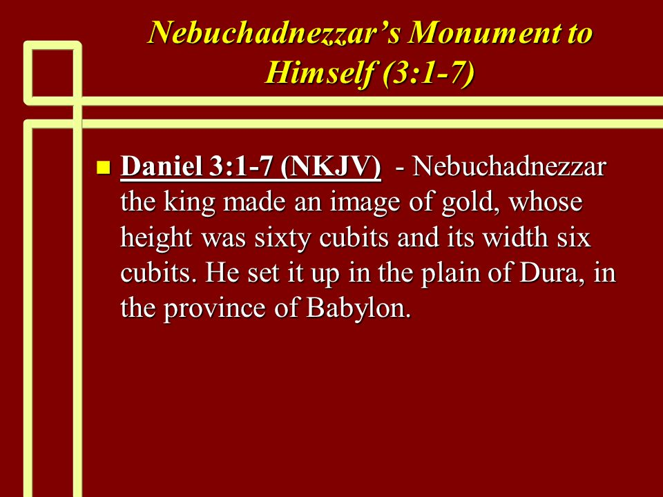 Nebuchadnezzars Monument to Himself (3:1-7) n Daniel 3:1-7 (NKJV) - Nebuchadnezzar the king made an image of gold, whose height was sixty cubits and its width six cubits.