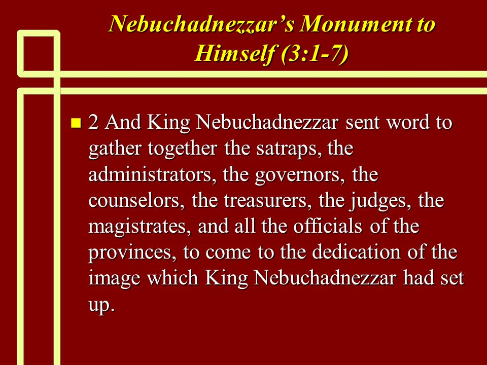 Nebuchadnezzars Monument to Himself (3:1-7) n 2 And King Nebuchadnezzar sent word to gather together the satraps, the administrators, the governors, the counselors, the treasurers, the judges, the magistrates, and all the officials of the provinces, to come to the dedication of the image which King Nebuchadnezzar had set up.