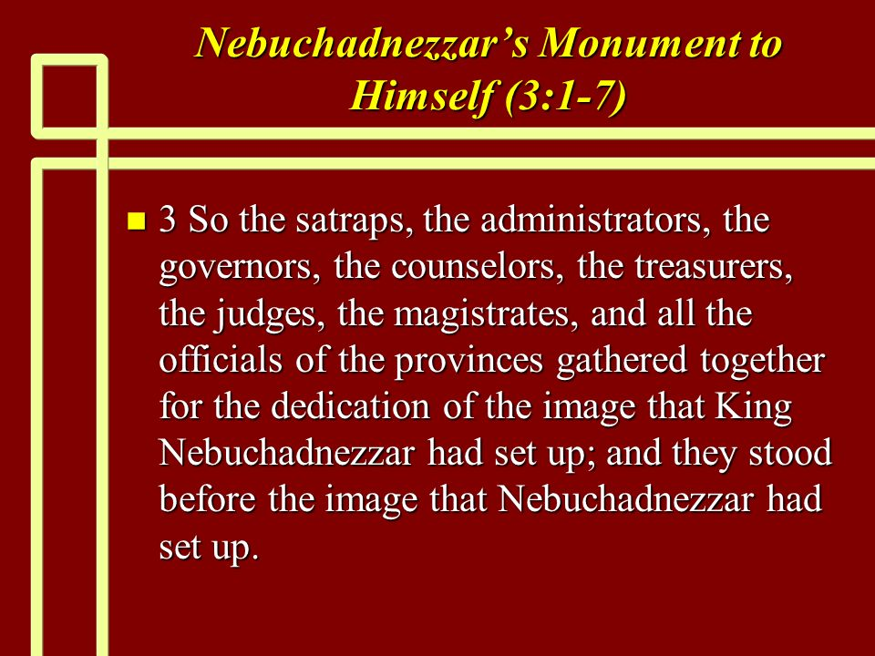 Nebuchadnezzars Monument to Himself (3:1-7) n 3 So the satraps, the administrators, the governors, the counselors, the treasurers, the judges, the magistrates, and all the officials of the provinces gathered together for the dedication of the image that King Nebuchadnezzar had set up; and they stood before the image that Nebuchadnezzar had set up.