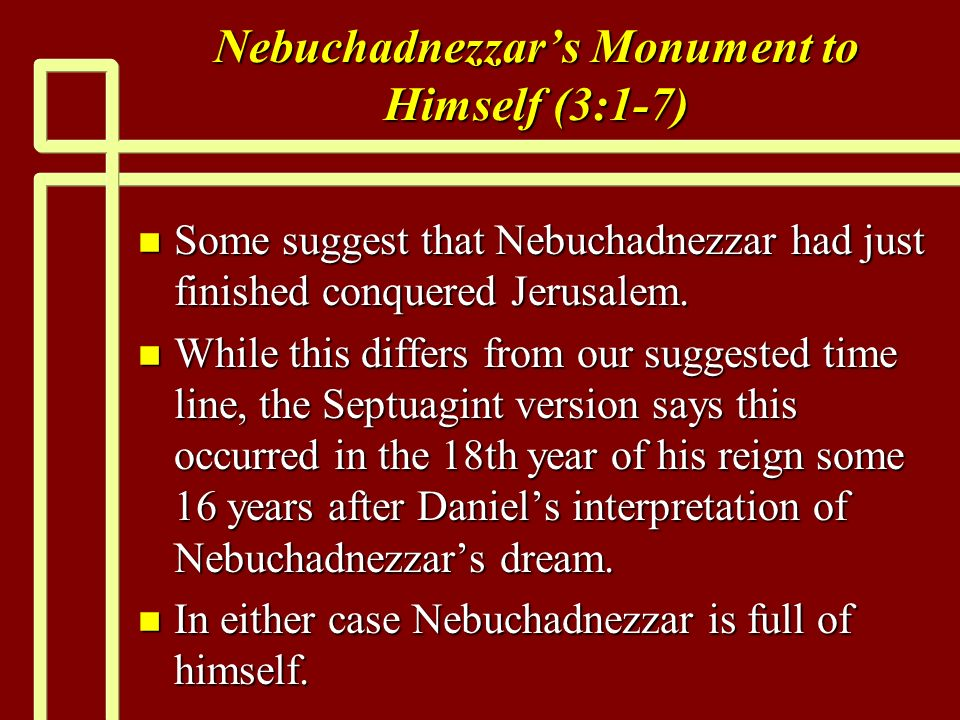 Nebuchadnezzars Monument to Himself (3:1-7) n Some suggest that Nebuchadnezzar had just finished conquered Jerusalem.