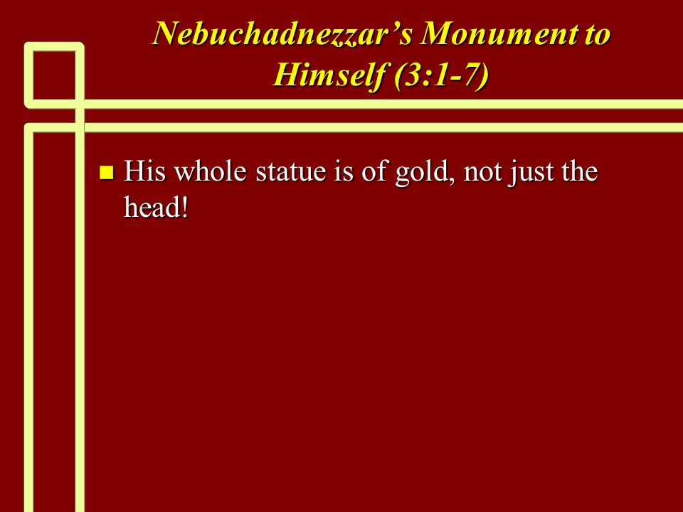 Nebuchadnezzars Monument to Himself (3:1-7) n His whole statue is of gold, not just the head!
