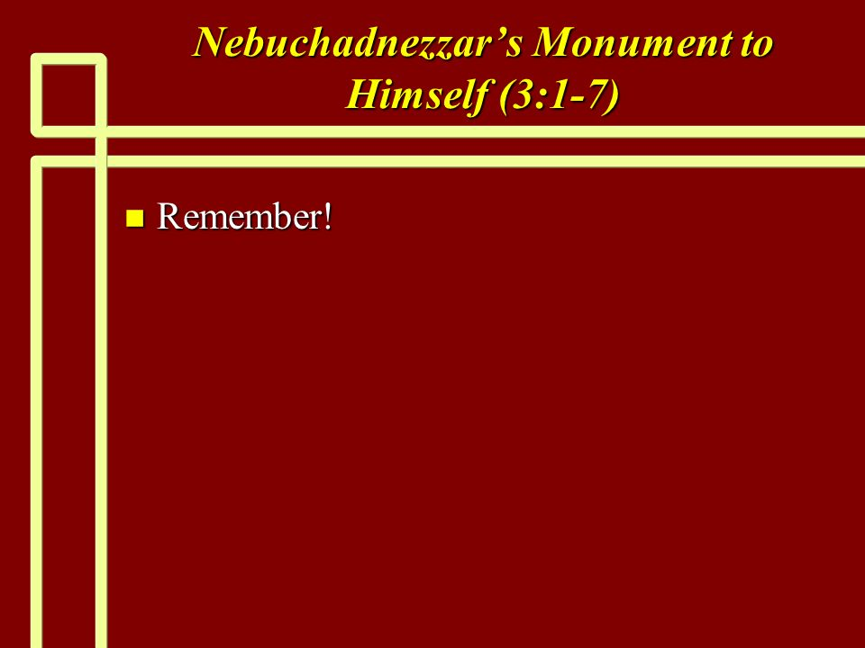 Nebuchadnezzars Monument to Himself (3:1-7) n Remember!