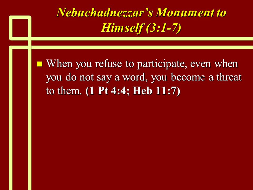 Nebuchadnezzars Monument to Himself (3:1-7) n When you refuse to participate, even when you do not say a word, you become a threat to them.