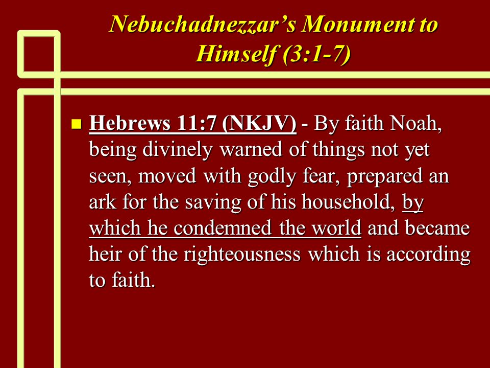Nebuchadnezzars Monument to Himself (3:1-7) n Hebrews 11:7 (NKJV) - By faith Noah, being divinely warned of things not yet seen, moved with godly fear, prepared an ark for the saving of his household, by which he condemned the world and became heir of the righteousness which is according to faith.