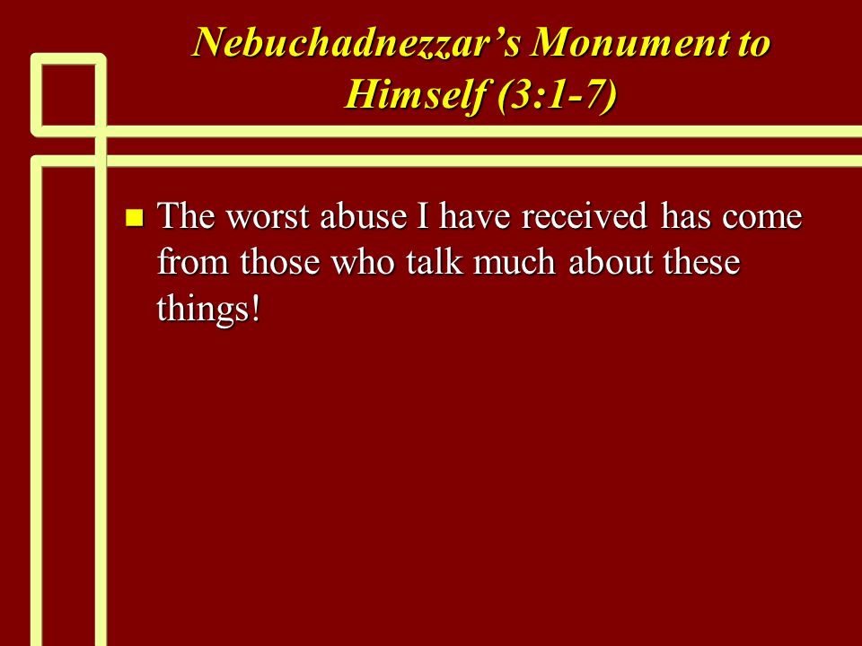 Nebuchadnezzars Monument to Himself (3:1-7) n The worst abuse I have received has come from those who talk much about these things!