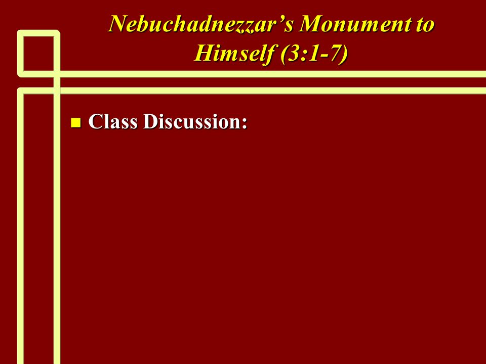 Nebuchadnezzars Monument to Himself (3:1-7) n Class Discussion: