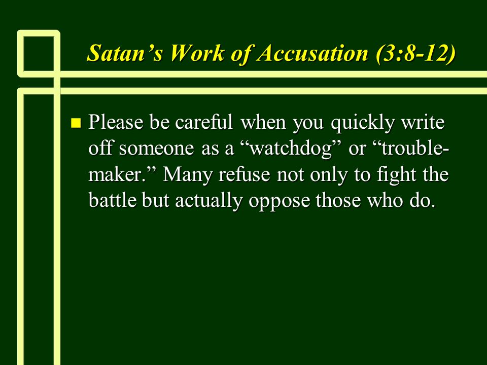 Satans Work of Accusation (3:8-12) n Please be careful when you quickly write off someone as a watchdog or trouble- maker.