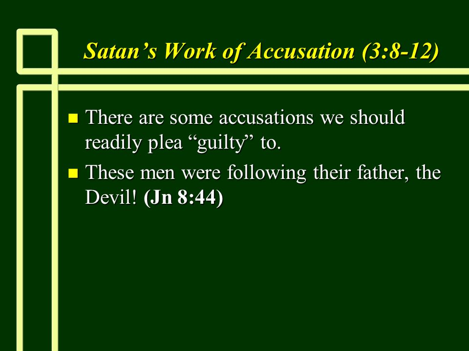 Satans Work of Accusation (3:8-12) n There are some accusations we should readily plea guilty to.