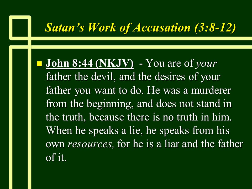 Satans Work of Accusation (3:8-12) n John 8:44 (NKJV) - You are of your father the devil, and the desires of your father you want to do.