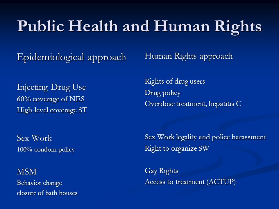 Public Health and Human Rights Epidemiological approach Injecting Drug Use 60% coverage of NES High-level coverage ST Sex Work 100% condom policy MSM Behavior change closure of bath houses Human Rights approach Rights of drug users Drug policy Overdose treatment, hepatitis C Sex Work legality and police harassment Right to organize SW Gay Rights Access to treatment (ACTUP)
