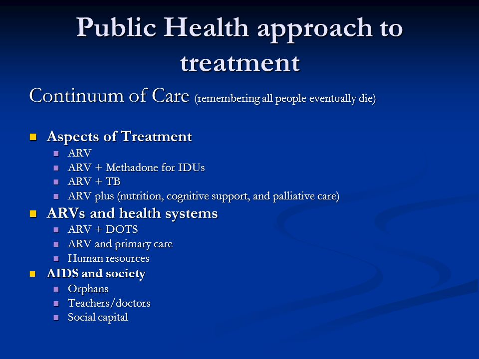 Public Health approach to treatment Continuum of Care (remembering all people eventually die) Aspects of Treatment Aspects of Treatment ARV ARV ARV + Methadone for IDUs ARV + Methadone for IDUs ARV + TB ARV + TB ARV plus (nutrition, cognitive support, and palliative care) ARV plus (nutrition, cognitive support, and palliative care) ARVs and health systems ARVs and health systems ARV + DOTS ARV + DOTS ARV and primary care ARV and primary care Human resources Human resources AIDS and society AIDS and society Orphans Orphans Teachers/doctors Teachers/doctors Social capital Social capital