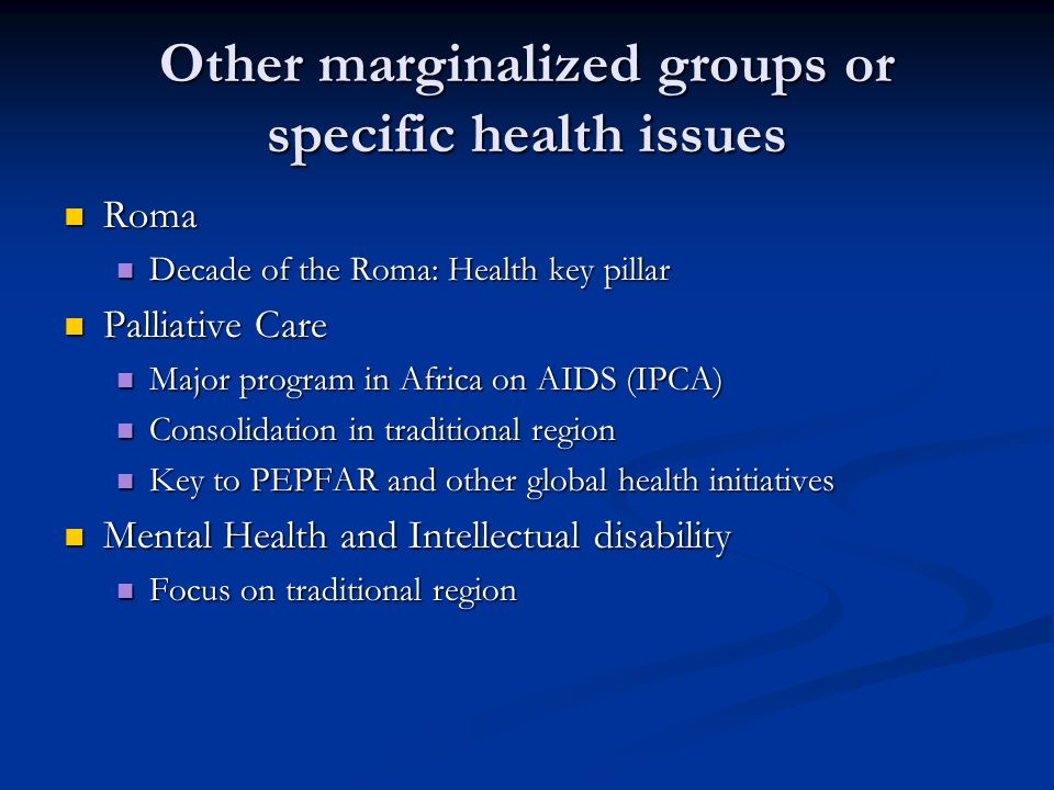 Other marginalized groups or specific health issues Roma Roma Decade of the Roma: Health key pillar Decade of the Roma: Health key pillar Palliative Care Palliative Care Major program in Africa on AIDS (IPCA) Major program in Africa on AIDS (IPCA) Consolidation in traditional region Consolidation in traditional region Key to PEPFAR and other global health initiatives Key to PEPFAR and other global health initiatives Mental Health and Intellectual disability Mental Health and Intellectual disability Focus on traditional region Focus on traditional region