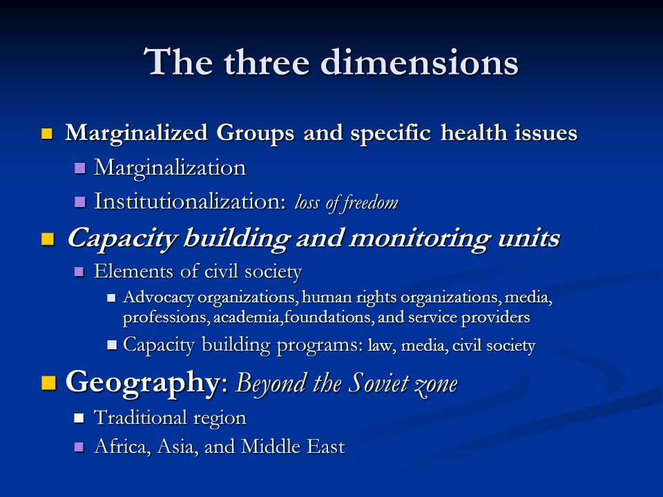 The three dimensions Marginalized Groups and specific health issues Marginalized Groups and specific health issues Marginalization Marginalization Institutionalization: loss of freedom Institutionalization: loss of freedom Capacity building and monitoring units Capacity building and monitoring units Elements of civil society Elements of civil society Advocacy organizations, human rights organizations, media, professions, academia,foundations, and service providers Advocacy organizations, human rights organizations, media, professions, academia,foundations, and service providers Capacity building programs: law, media, civil society Capacity building programs: law, media, civil society Geography: Beyond the Soviet zone Geography: Beyond the Soviet zone Traditional region Traditional region Africa, Asia, and Middle East Africa, Asia, and Middle East