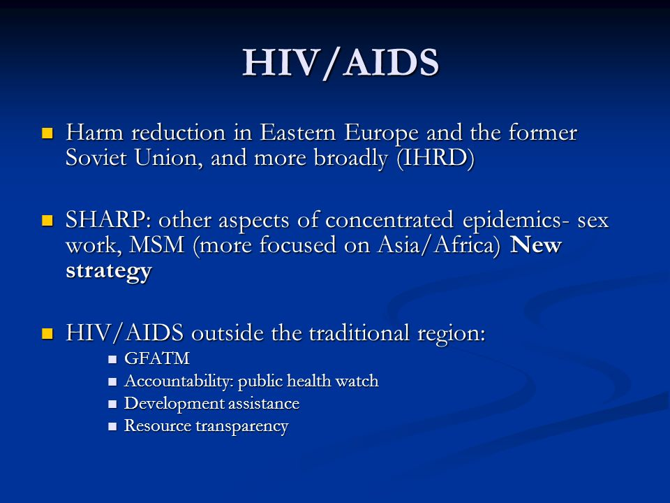 HIV/AIDS HIV/AIDS Harm reduction in Eastern Europe and the former Soviet Union, and more broadly (IHRD) Harm reduction in Eastern Europe and the former Soviet Union, and more broadly (IHRD) SHARP: other aspects of concentrated epidemics- sex work, MSM (more focused on Asia/Africa) New strategy SHARP: other aspects of concentrated epidemics- sex work, MSM (more focused on Asia/Africa) New strategy HIV/AIDS outside the traditional region: HIV/AIDS outside the traditional region: GFATM GFATM Accountability: public health watch Accountability: public health watch Development assistance Development assistance Resource transparency Resource transparency