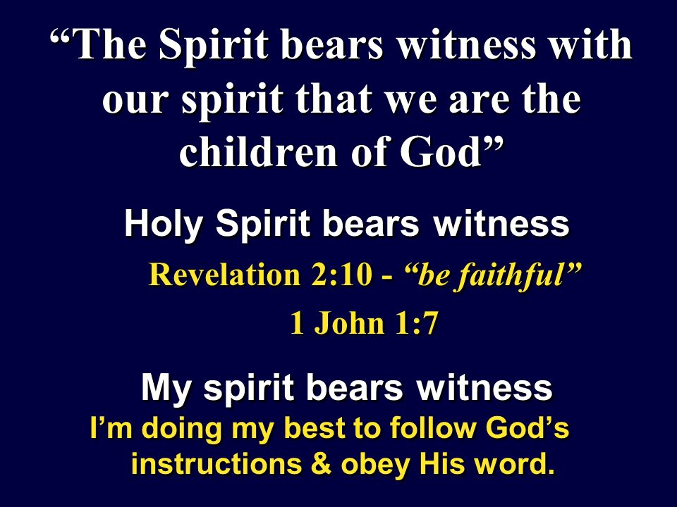 The Spirit bears witness with our spirit that we are the children of God Holy Spirit bears witness Revelation 2:10 - be faithful 1 John 1:7 My spirit bears witness Im doing my best to follow Gods instructions & obey His word.