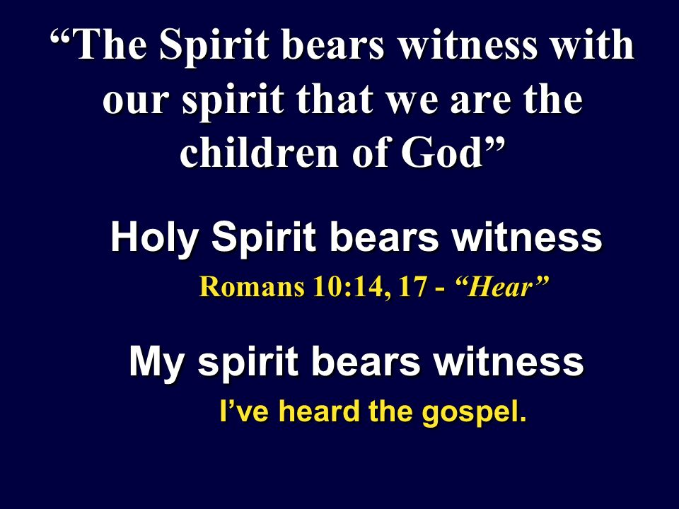 The Spirit bears witness with our spirit that we are the children of God Holy Spirit bears witness Romans 10:14, 17 - Hear My spirit bears witness Ive heard the gospel.