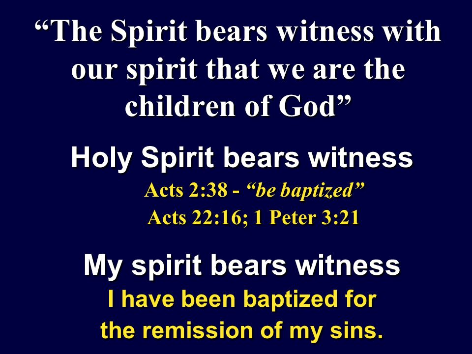 The Spirit bears witness with our spirit that we are the children of God Holy Spirit bears witness Acts 2:38 - be baptized Acts 22:16; 1 Peter 3:21 My spirit bears witness I have been baptized for the remission of my sins.