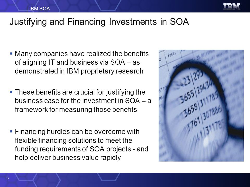 IBM SOA 3 Justifying and Financing Investments in SOA Many companies have realized the benefits of aligning IT and business via SOA – as demonstrated in IBM proprietary research These benefits are crucial for justifying the business case for the investment in SOA – a framework for measuring those benefits Financing hurdles can be overcome with flexible financing solutions to meet the funding requirements of SOA projects - and help deliver business value rapidly