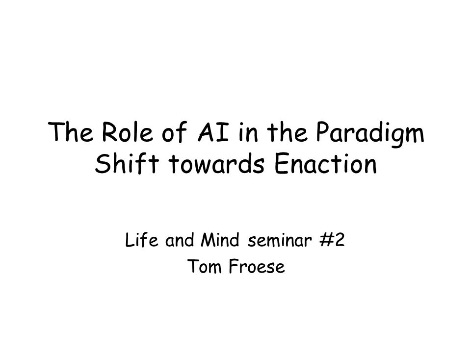 The Role of AI in the Paradigm Shift towards Enaction Life and Mind seminar #2 Tom Froese