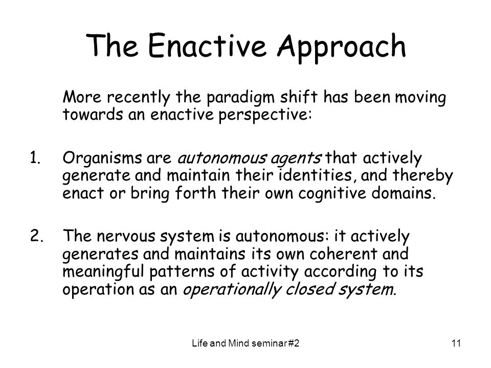 Life and Mind seminar #211 The Enactive Approach More recently the paradigm shift has been moving towards an enactive perspective: 1.Organisms are autonomous agents that actively generate and maintain their identities, and thereby enact or bring forth their own cognitive domains.